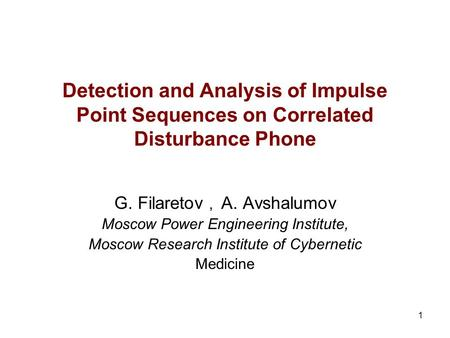 1 Detection and Analysis of Impulse Point Sequences on Correlated Disturbance Phone G. Filaretov, A. Avshalumov Moscow Power Engineering Institute, Moscow.