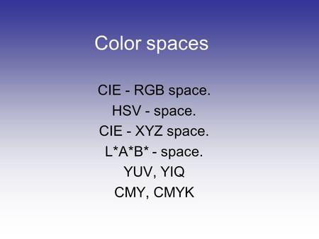 Color spaces CIE - RGB space. HSV - space. CIE - XYZ space.