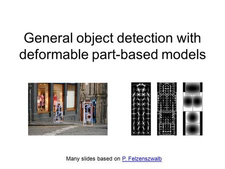 Many slides based on P. FelzenszwalbP. Felzenszwalb General object detection with deformable part-based models.