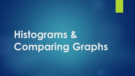 Histograms & Comparing Graphs