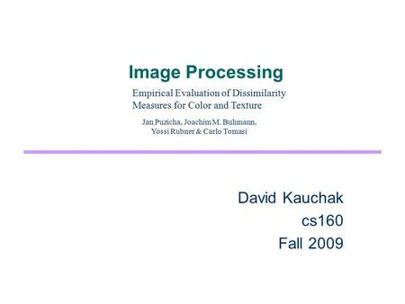 Image Processing David Kauchak cs160 Fall 2009 Empirical Evaluation of Dissimilarity Measures for Color and Texture Jan Puzicha, Joachim M. Buhmann, Yossi.