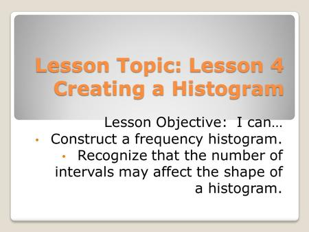 Lesson Topic: Lesson 4 Creating a Histogram Lesson Objective: I can… Construct a frequency histogram. Recognize that the number of intervals may affect.