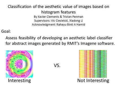Classification of the aesthetic value of images based on histogram features By Xavier Clements & Tristan Penman Supervisors: Vic Ciesielski, Xiadong Li.