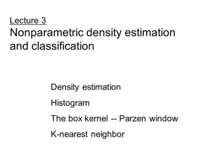 Lecture 3 Nonparametric density estimation and classification Density estimation Histogram The box kernel -- Parzen window K-nearest neighbor.