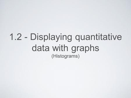 1.2 - Displaying quantitative data with graphs (Histograms)