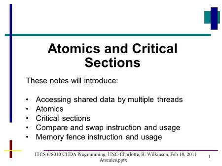 1 ITCS 6/8010 CUDA Programming, UNC-Charlotte, B. Wilkinson, Feb 10, 2011 Atomics.pptx Atomics and Critical Sections These notes will introduce: Accessing.