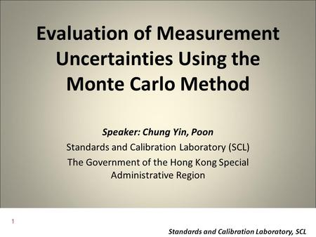 1 Standards and Calibration Laboratory, SCL Evaluation of Measurement Uncertainties Using the Monte Carlo Method Speaker: Chung Yin, Poon Standards and.