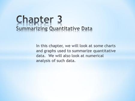 In this chapter, we will look at some charts and graphs used to summarize quantitative data. We will also look at numerical analysis of such data.