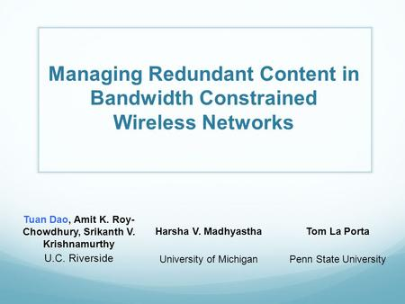 Managing Redundant Content in Bandwidth Constrained Wireless Networks Tuan Dao, Amit K. Roy- Chowdhury, Srikanth V. Krishnamurthy U.C. Riverside Harsha.