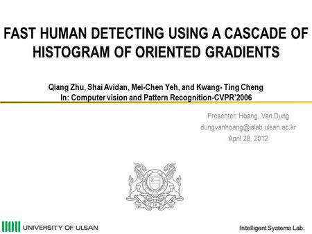 Intelligent Systems Lab. FAST HUMAN DETECTING USING A CASCADE OF HISTOGRAM OF ORIENTED GRADIENTS Qiang Zhu, Shai Avidan, Mei-Chen Yeh, and Kwang- Ting.