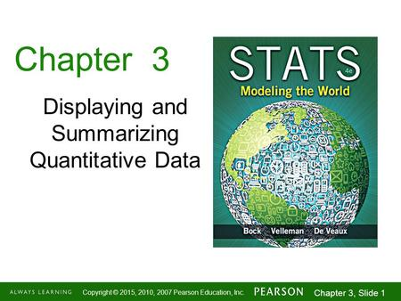 1-1 Copyright © 2015, 2010, 2007 Pearson Education, Inc. Chapter 3, Slide 1 Chapter 3 Displaying and Summarizing Quantitative Data.