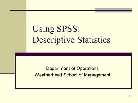 1 Using SPSS: Descriptive Statistics Department of Operations Weatherhead School of Management.