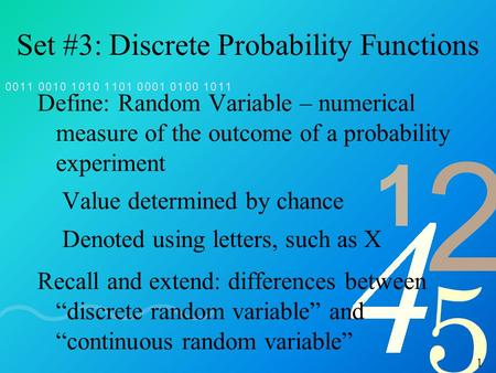 1 Set #3: Discrete Probability Functions Define: Random Variable – numerical measure of the outcome of a probability experiment Value determined by chance.