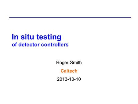 In situ testing of detector controllers Roger Smith Caltech 2013-10-10.