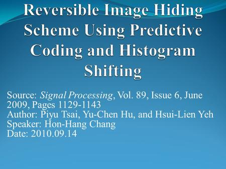 Source: Signal Processing, Vol. 89, Issue 6, June 2009, Pages 1129-1143 Author: Piyu Tsai, Yu-Chen Hu, and Hsui-Lien Yeh Speaker: Hon-Hang Chang Date: