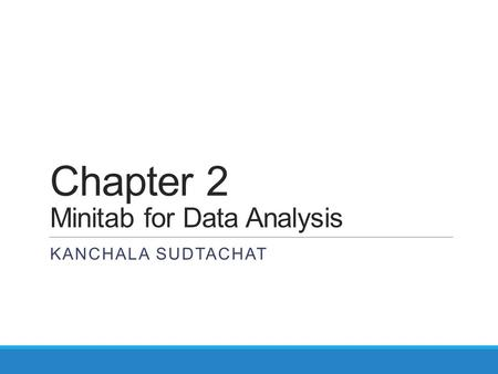 Chapter 2 Minitab for Data Analysis KANCHALA SUDTACHAT.