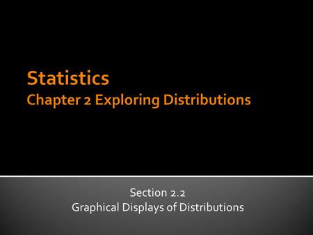 Section 2.2 Graphical Displays of Distributions.  Dot Plots  Histograms: uses bars to show quantity of cases within a range of values  Stem-and-leaf.