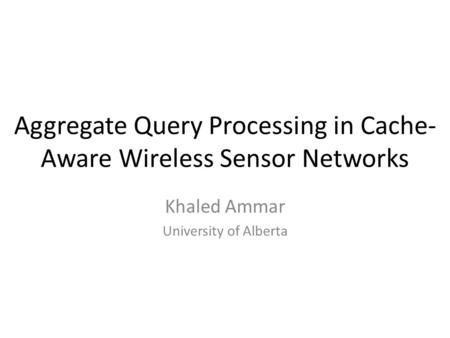 Aggregate Query Processing in Cache- Aware Wireless Sensor Networks Khaled Ammar University of Alberta.