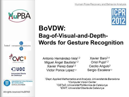 BoVDW: Bag-of-Visual-and-Depth- Words for Gesture Recognition All rights reserved HuBPA© Human Pose Recovery and Behavior Analysis Antonio Hernández-Vela.