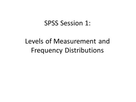 SPSS Session 1: Levels of Measurement and Frequency Distributions.