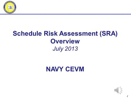 1 Schedule Risk Assessment (SRA) Overview July 2013 NAVY CEVM.