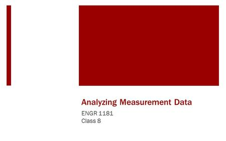 Analyzing Measurement Data ENGR 1181 Class 8. Analyzing Measurement Data in the Real World As previously mentioned, data is collected all of the time,