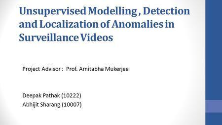 Unsupervised Modelling, Detection and Localization of Anomalies in Surveillance Videos Project Advisor : Prof. Amitabha Mukerjee Deepak Pathak (10222)