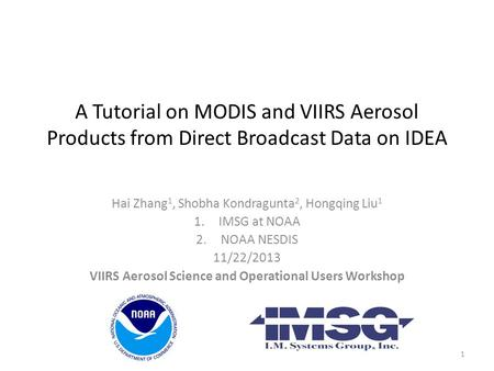 A Tutorial on MODIS and VIIRS Aerosol Products from Direct Broadcast Data on IDEA Hai Zhang 1, Shobha Kondragunta 2, Hongqing Liu 1 1.IMSG at NOAA 2.NOAA.