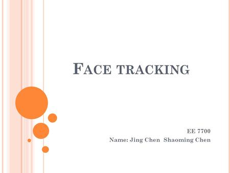 F ACE TRACKING EE 7700 Name: Jing Chen Shaoming Chen.