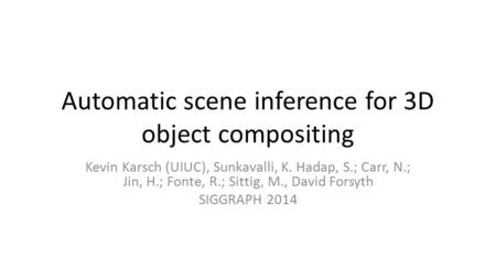 Automatic scene inference for 3D object compositing Kevin Karsch (UIUC), Sunkavalli, K. Hadap, S.; Carr, N.; Jin, H.; Fonte, R.; Sittig, M., David Forsyth.