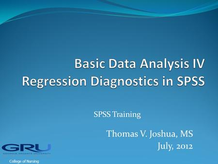 SPSS Training Thomas V. Joshua, MS July, 2012 College of Nursing.