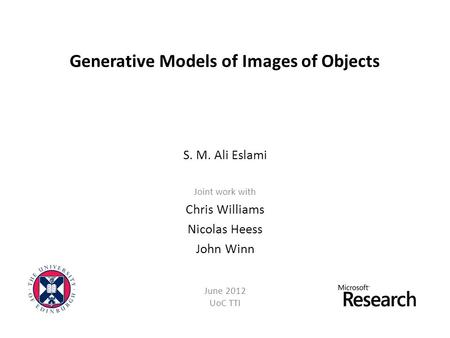 Generative Models of Images of Objects S. M. Ali Eslami Joint work with Chris Williams Nicolas Heess John Winn June 2012 UoC TTI.