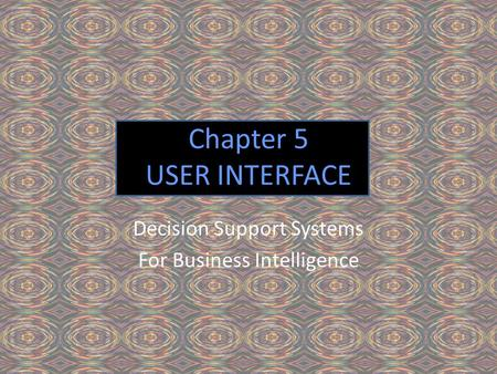 Chapter 5 USER INTERFACE Decision Support Systems For Business Intelligence.