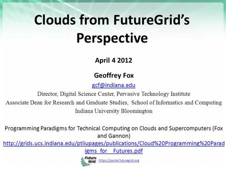 Https://portal.futuregrid.org Clouds from FutureGrid's Perspective April 4 2012 Geoffrey Fox Director, Digital Science Center, Pervasive.