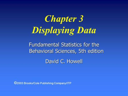 Fundamental Statistics for the Behavioral Sciences, 5th edition David C. Howell Chapter 3 Displaying Data © 2003 Brooks/Cole Publishing Company/ITP.