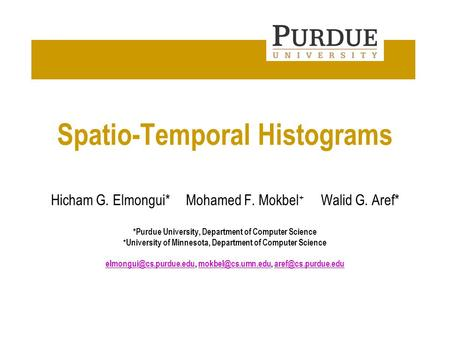 Department of Computer Science Spatio-Temporal Histograms Hicham G. Elmongui*Mohamed F. Mokbel + Walid G. Aref* *Purdue University, Department of Computer.