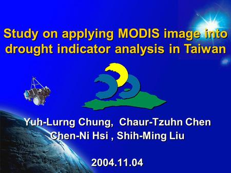 Study on applying MODIS image into drought indicator analysis in Taiwan Yuh-Lurng Chung, Chaur-Tzuhn Chen Chen-Ni Hsi, Shih-Ming Liu 2004.11.04 Yuh-Lurng.