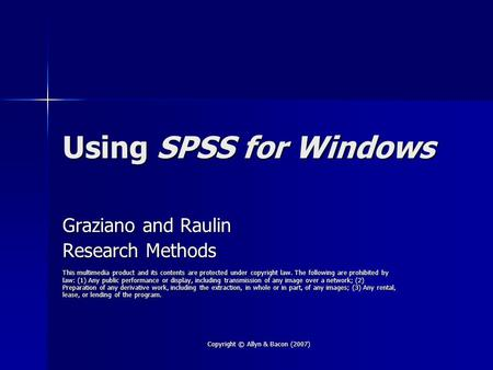 Copyright © Allyn & Bacon (2007) Using SPSS for Windows Graziano and Raulin Research Methods This multimedia product and its contents are protected under.