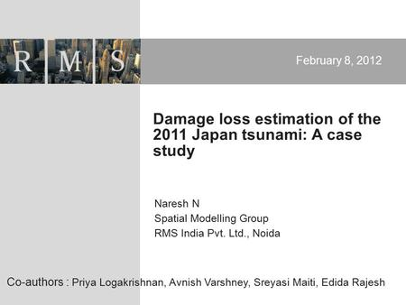 Naresh N Spatial Modelling Group RMS India Pvt. Ltd., Noida February 8, 2012 Damage loss estimation of the 2011 Japan tsunami: A case study Co-authors.