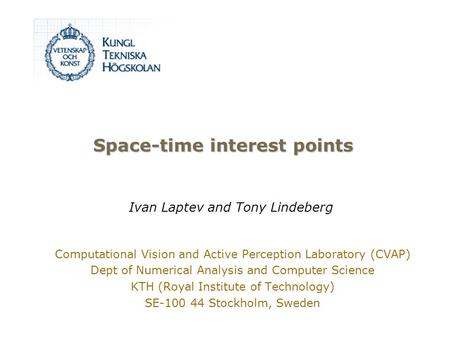 Space-time interest points Computational Vision and Active Perception Laboratory (CVAP) Dept of Numerical Analysis and Computer Science KTH (Royal Institute.