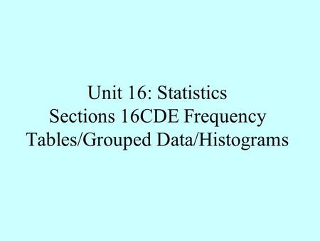 Unit 16: Statistics Sections 16CDE Frequency Tables/Grouped Data/Histograms.