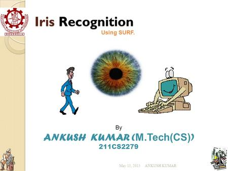 Iris Recognition By ANKUSH KUMAR ( M.Tech(CS) ) 211CS2279 Using SURF. ANKUSH KUMARMay 15, 2015.