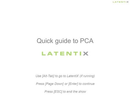 Quick guide to PCA Use [Alt-Tab] to go to LatentiX (if running) Press [Page Down] or [Enter] to continue Press [ESC] to end the show.