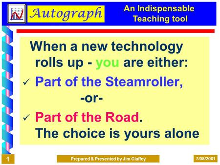 Autograph 7/08/2001 Prepared & Presented by Jim Claffey 1 When a new technology rolls up - you are either: Part of the Steamroller, -or- Part of the Road.