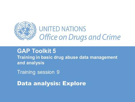 Data analysis: Explore GAP Toolkit 5 Training in basic drug abuse data management and analysis Training session 9.