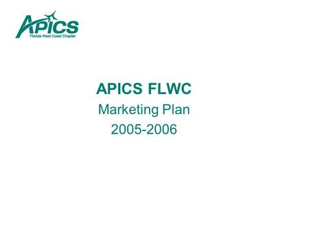 APICS FLWC Marketing Plan 2005-2006. OJECTIVES: 1.Increase Market Penetration by at Least 5% 1.Develop a consensus marketing base of target companies.