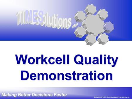Making Better Decisions Faster © 2000 DAI, Inc. Workcell Quality ® Demonstration Making Better Decisions Faster © November 2000 Derby Associates International,