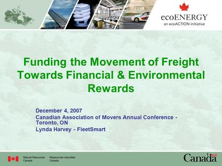 1 Funding the Movement of Freight Towards Financial & Environmental Rewards December 4, 2007 Canadian Association of Movers Annual Conference - Toronto,