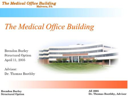 The Medical Office Building Brendon Burley Structural Option April 11, 2005 Advisor: Dr. Thomas Boothby.