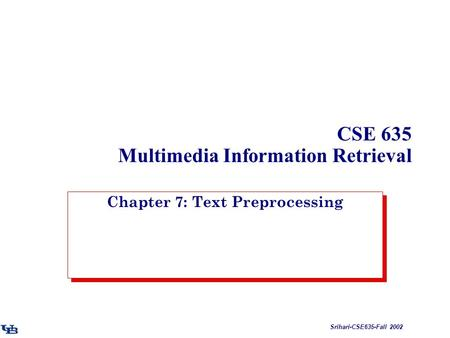 Srihari-CSE635-Fall 2002 CSE 635 Multimedia Information Retrieval Chapter 7: Text Preprocessing.